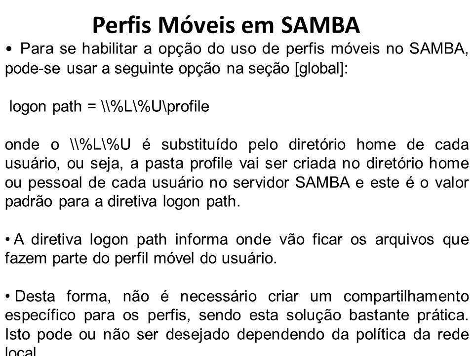 Perfis Móveis em SAMBA Para se habilitar a opção do uso de perfis móveis no SAMBA, pode-se usar a seguinte opção na seção [global]: